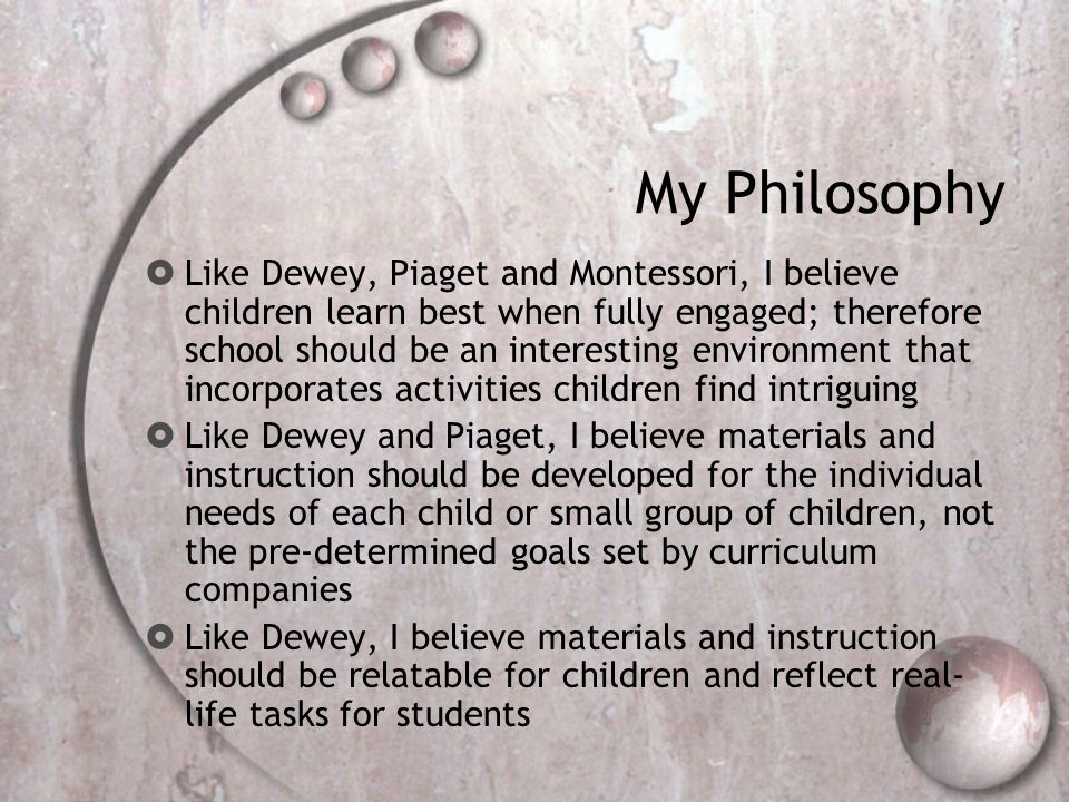 My Philosophy  Like Dewey, Piaget and Montessori, I believe children learn best when fully engaged; therefore school should be an interesting environment that incorporates activities children find intriguing  Like Dewey and Piaget, I believe materials and instruction should be developed for the individual needs of each child or small group of children, not the pre-determined goals set by curriculum companies  Like Dewey, I believe materials and instruction should be relatable for children and reflect real- life tasks for students