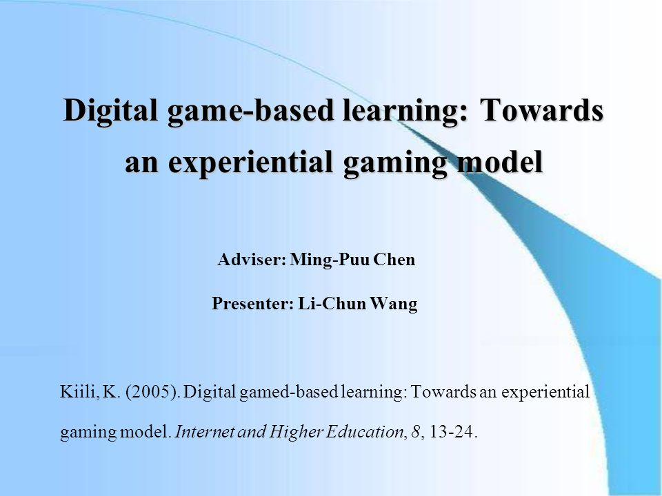 Digital game-based learning: Towards an experiential gaming model Adviser: Ming-Puu Chen Presenter: Li-Chun Wang Kiili, K.