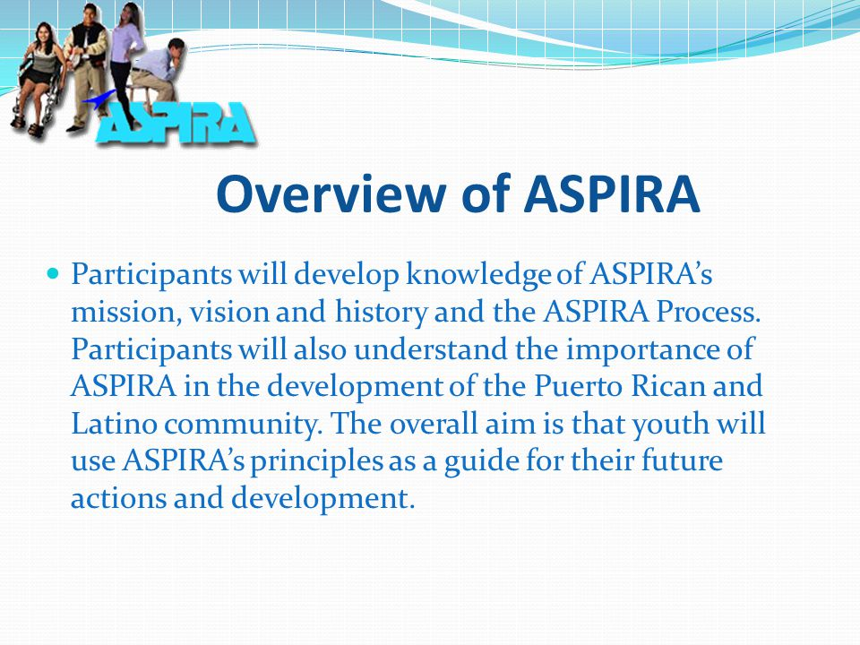 Overview of ASPIRA Participants will develop knowledge of ASPIRA's mission, vision and history and the ASPIRA Process.