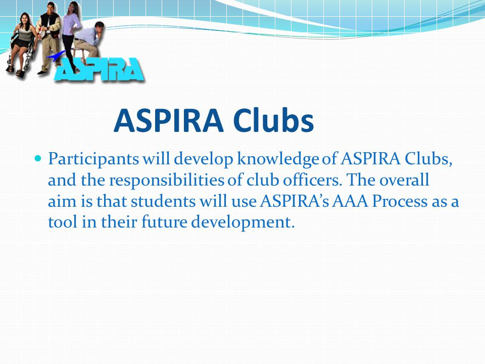 ASPIRA Clubs Participants will develop knowledge of ASPIRA Clubs, and the responsibilities of club officers.