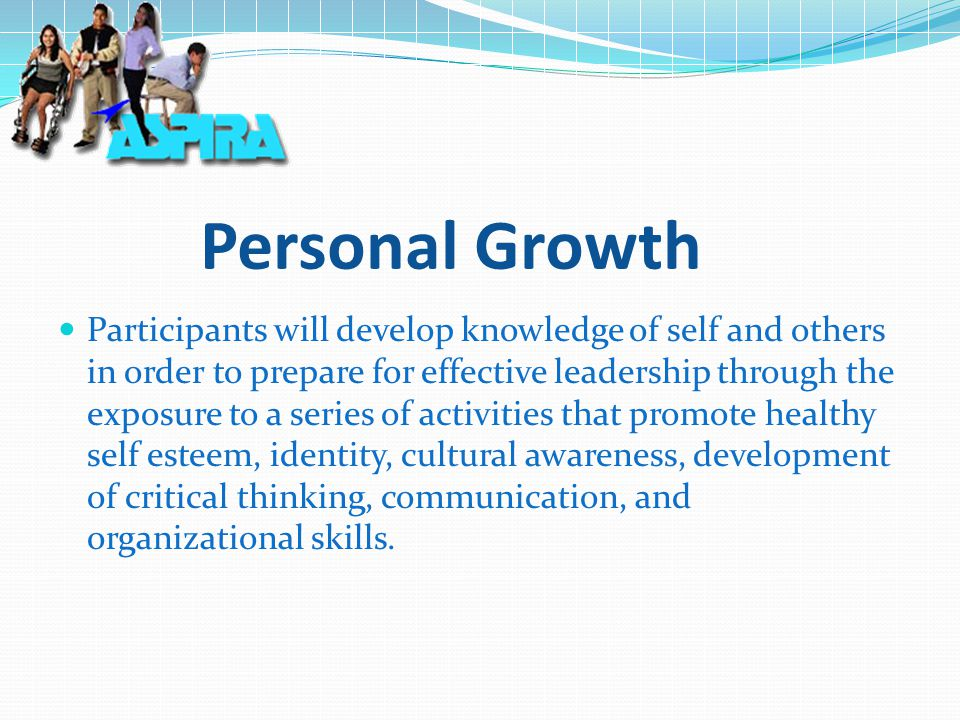 Personal Growth Participants will develop knowledge of self and others in order to prepare for effective leadership through the exposure to a series of activities that promote healthy self esteem, identity, cultural awareness, development of critical thinking, communication, and organizational skills.