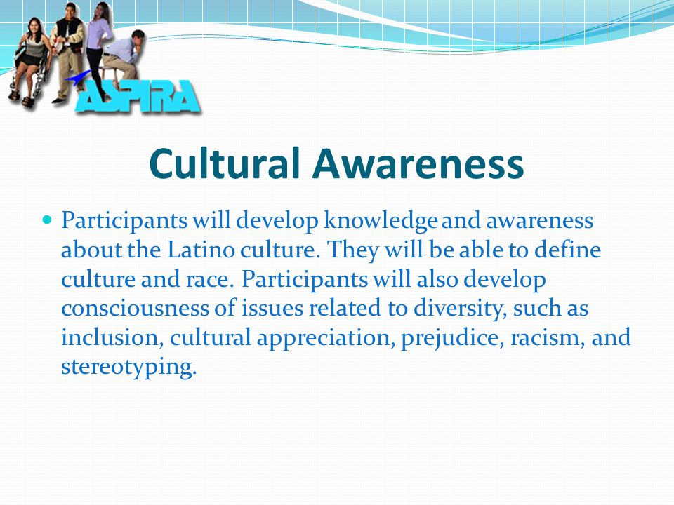Cultural Awareness Participants will develop knowledge and awareness about the Latino culture.