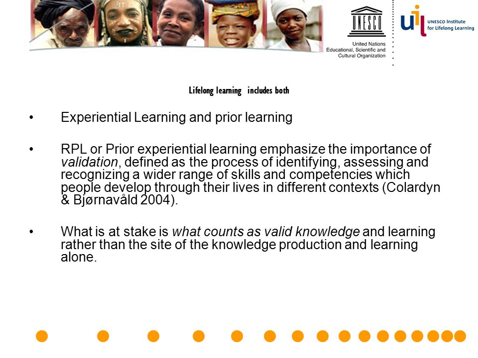 Lifelong learning includes both Experiential Learning and prior learning RPL or Prior experiential learning emphasize the importance of validation, de