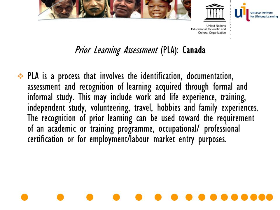 Prior Learning Assessment (PLA): Canada  PLA is a process that involves the identification, documentation, assessment and recognition of learning acq