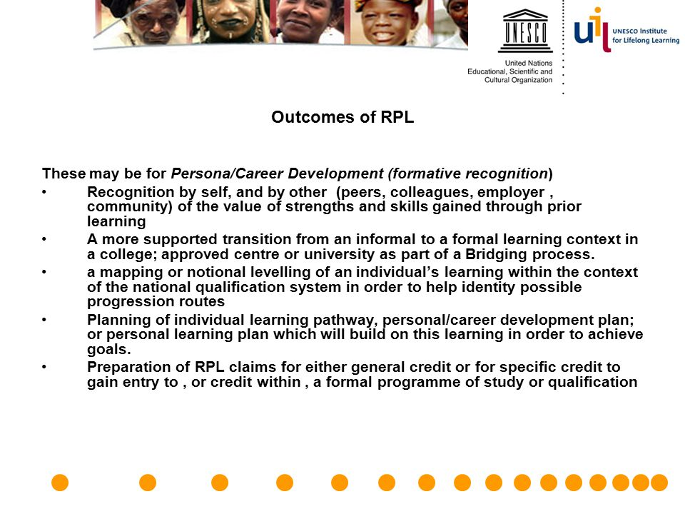 Outcomes of RPL These may be for Persona/Career Development (formative recognition) Recognition by self, and by other (peers, colleagues, employer, co