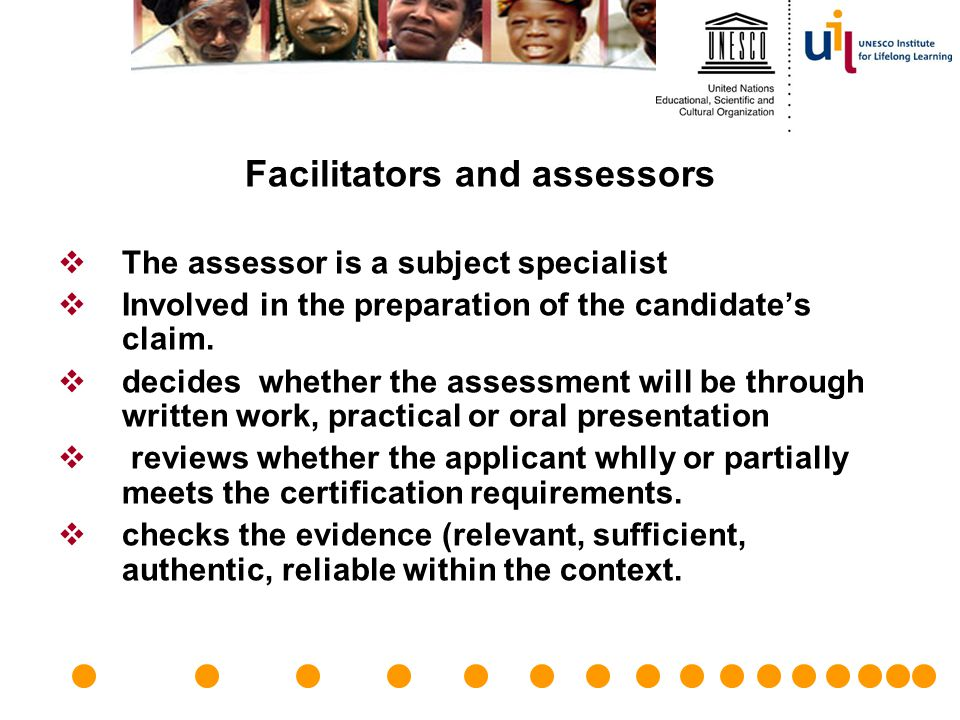 Facilitators and assessors  The assessor is a subject specialist  Involved in the preparation of the candidate's claim.  decides whether the assess