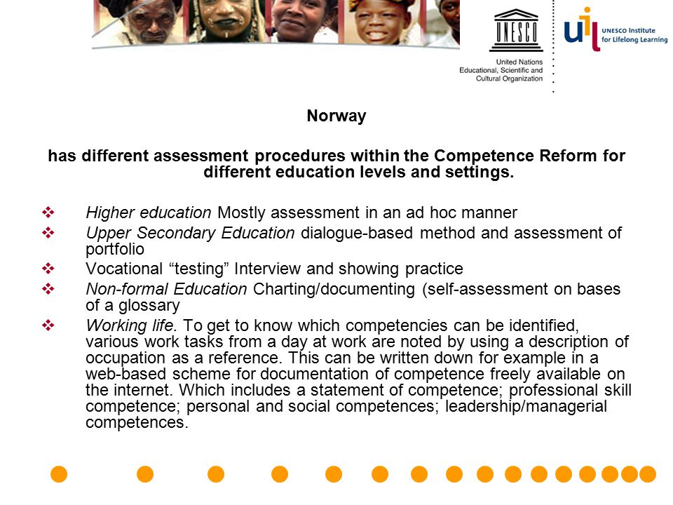 Norway has different assessment procedures within the Competence Reform for different education levels and settings.  Higher education Mostly assessm