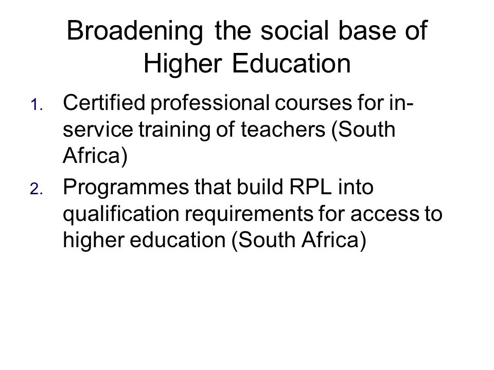 Broadening the social base of Higher Education 1. Certified professional courses for in- service training of teachers (South Africa) 2. Programmes tha