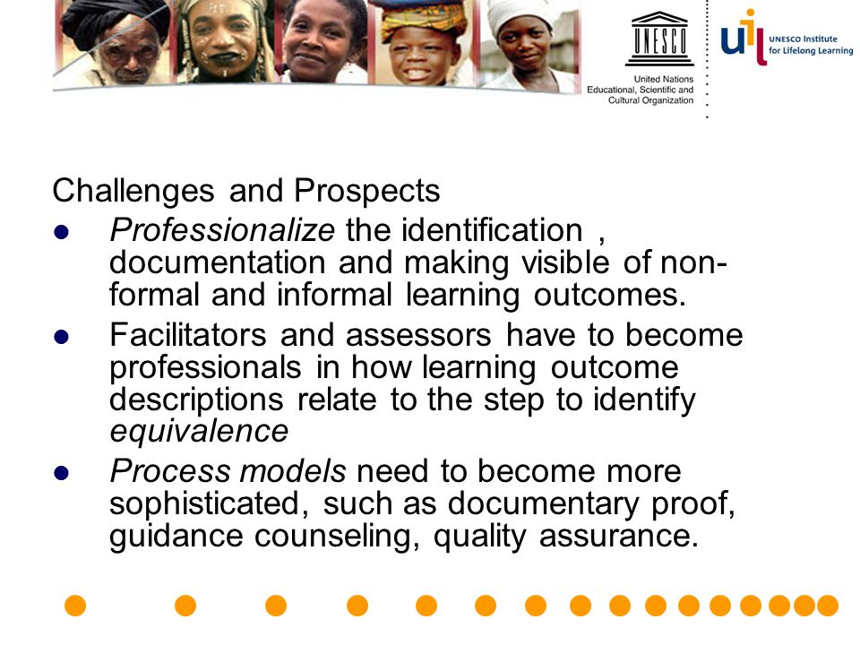 Challenges and Prospects Professionalize the identification, documentation and making visible of non- formal and informal learning outcomes. Facilitat