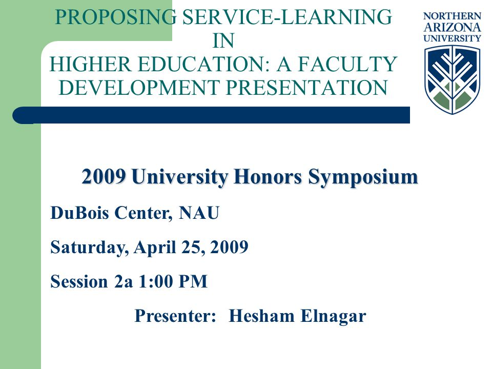 PROPOSING SERVICE-LEARNING IN HIGHER EDUCATION: A FACULTY DEVELOPMENT PRESENTATION 2009 University Honors Symposium DuBois Center, NAU Saturday, April 25, 2009 Session 2a 1:00 PM Presenter: Hesham Elnagar