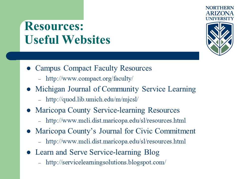 Resources: Useful Websites Campus Compact Faculty Resources – http://www.compact.org/faculty/ Michigan Journal of Community Service Learning – http://quod.lib.umich.edu/m/mjcsl/ Maricopa County Service-learning Resources – http://www.mcli.dist.maricopa.edu/sl/resources.html Maricopa County's Journal for Civic Commitment – http://www.mcli.dist.maricopa.edu/sl/resources.html Learn and Serve Service-learning Blog – http://servicelearningsolutions.blogspot.com/