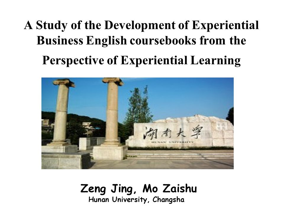 A Study of the Development of Experiential Business English coursebooks from the Perspective of Experiential Learning Zeng Jing, Mo Zaishu Hunan University, Changsha