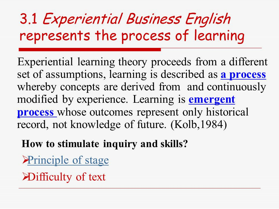3.1 Experiential Business English represents the process of learning Experiential learning theory proceeds from a different set of assumptions, learning is described as a process whereby concepts are derived from and continuously modified by experience.
