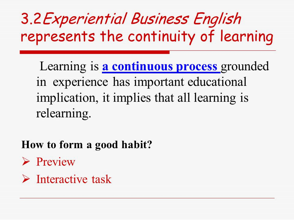 3.2Experiential Business English represents the continuity of learning Learning is a continuous process grounded in experience has important educational implication, it implies that all learning is relearning.
