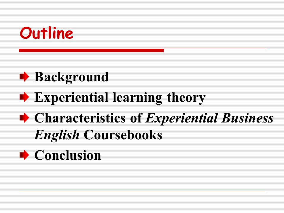 Outline Background Experiential learning theory Characteristics of Experiential Business English Coursebooks Conclusion