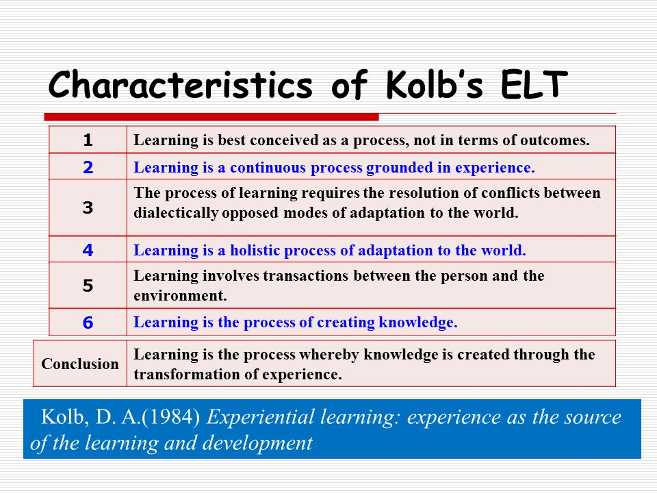 Characteristics of Kolb's ELT 1 Learning is best conceived as a process, not in terms of outcomes.