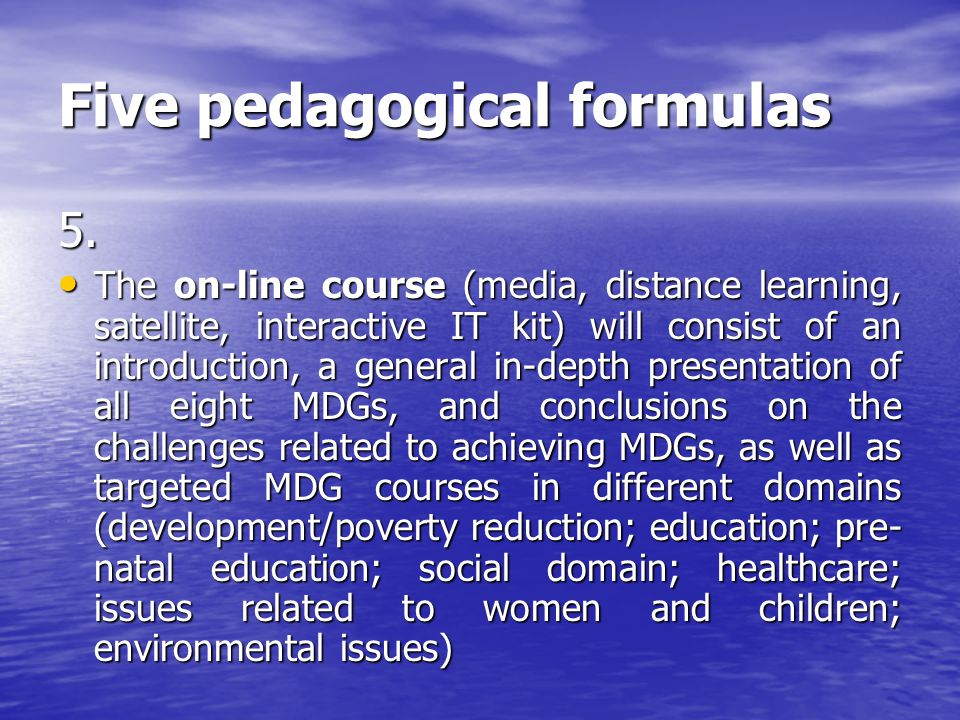 Five pedagogical formulas 5. The on-line course (media, distance learning, satellite, interactive IT kit) will consist of an introduction, a general i