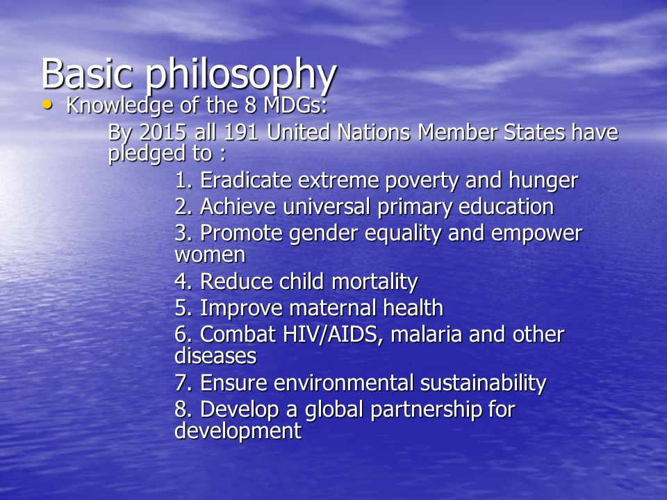 Basic philosophy Knowledge of the 8 MDGs: Knowledge of the 8 MDGs: By 2015 all 191 United Nations Member States have pledged to : 1.
