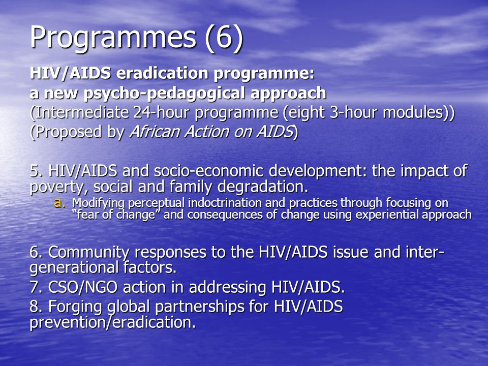 Programmes (6) HIV/AIDS eradication programme: a new psycho-pedagogical approach (Intermediate 24-hour programme (eight 3-hour modules)) (Proposed by African Action on AIDS) 5.
