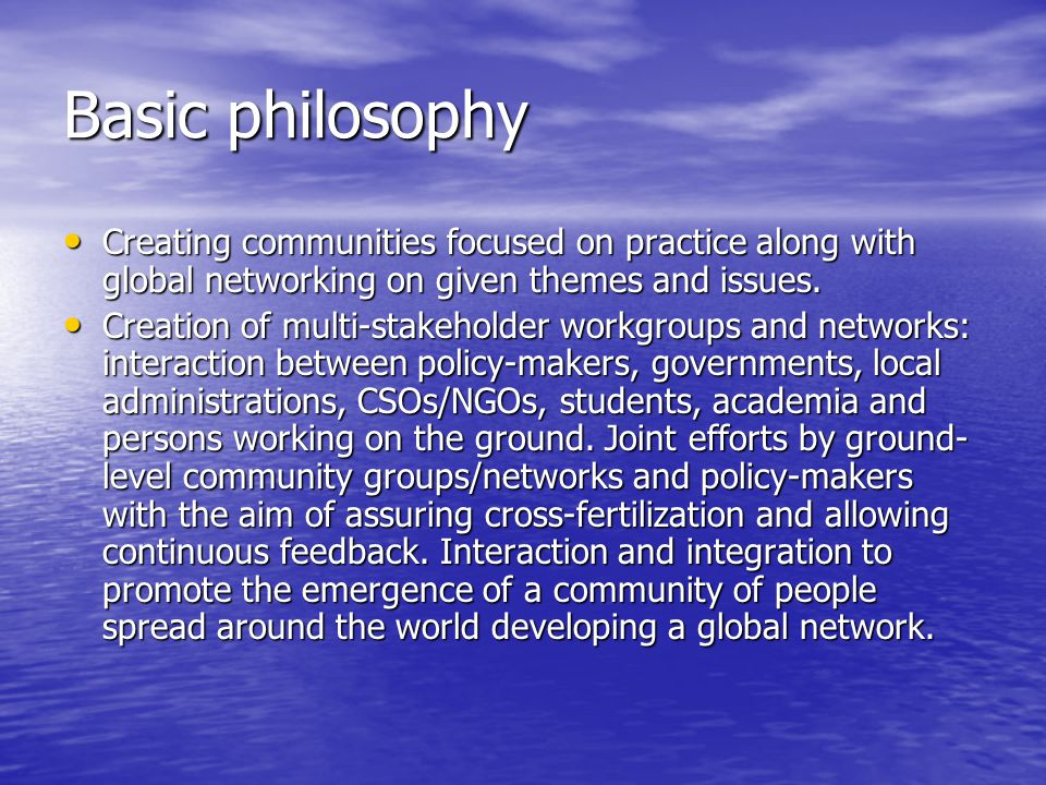 Basic philosophy Creating communities focused on practice along with global networking on given themes and issues. Creating communities focused on pra