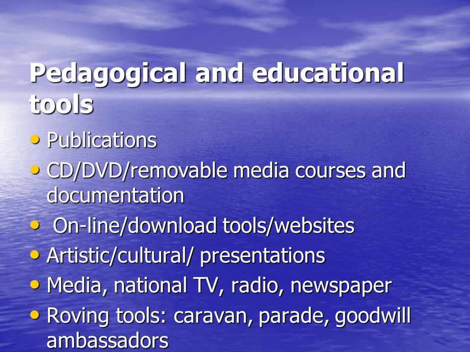 Pedagogical and educational tools Publications Publications CD/DVD/removable media courses and documentation CD/DVD/removable media courses and documentation On-line/download tools/websites On-line/download tools/websites Artistic/cultural/ presentations Artistic/cultural/ presentations Media, national TV, radio, newspaper Media, national TV, radio, newspaper Roving tools: caravan, parade, goodwill ambassadors Roving tools: caravan, parade, goodwill ambassadors