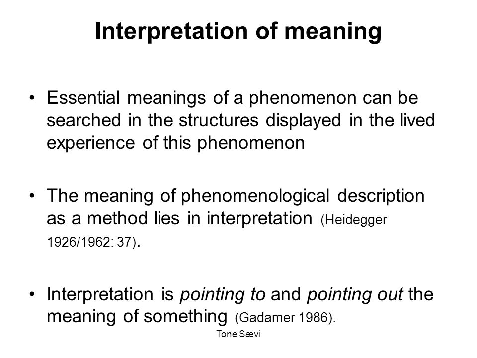 Tone Sævi Interpretation of meaning Essential meanings of a phenomenon can be searched in the structures displayed in the lived experience of this phenomenon The meaning of phenomenological description as a method lies in interpretation (Heidegger 1926/1962: 37).