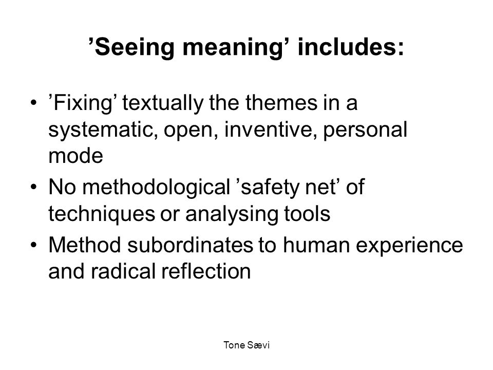 Tone Sævi 'Seeing meaning' includes: 'Fixing' textually the themes in a systematic, open, inventive, personal mode No methodological 'safety net' of techniques or analysing tools Method subordinates to human experience and radical reflection