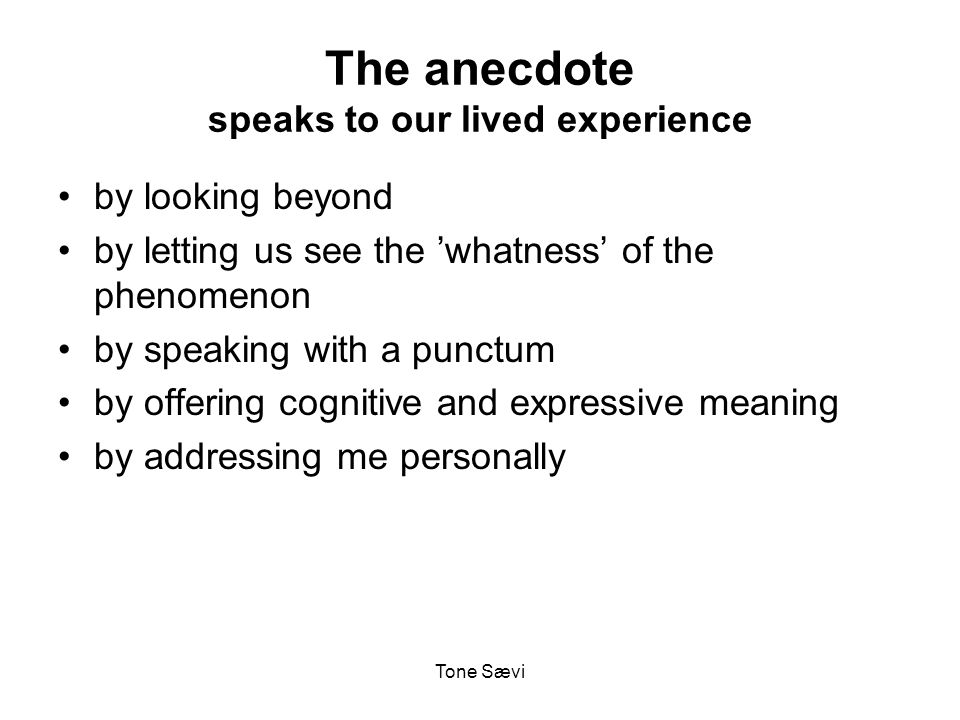 Tone Sævi The anecdote speaks to our lived experience by looking beyond by letting us see the 'whatness' of the phenomenon by speaking with a punctum by offering cognitive and expressive meaning by addressing me personally