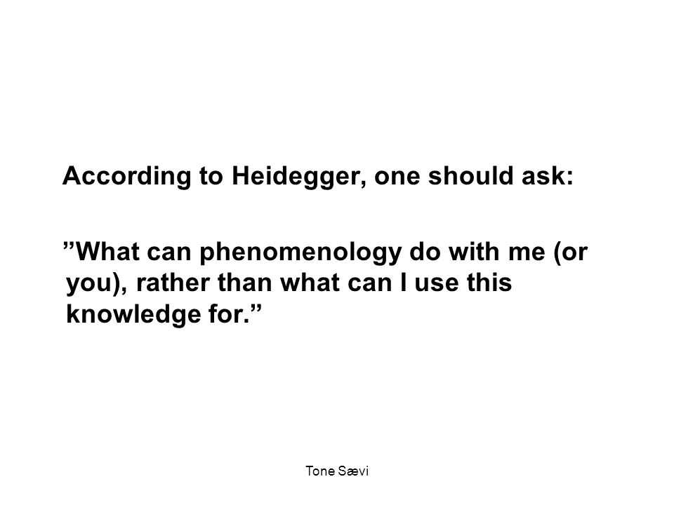 Tone Sævi According to Heidegger, one should ask: What can phenomenology do with me (or you), rather than what can I use this knowledge for.