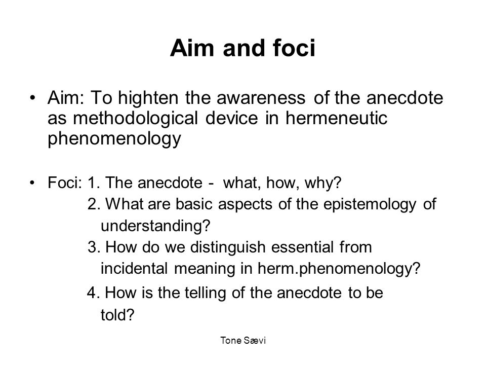 Tone Sævi Aim and foci Aim: To highten the awareness of the anecdote as methodological device in hermeneutic phenomenology Foci: 1.