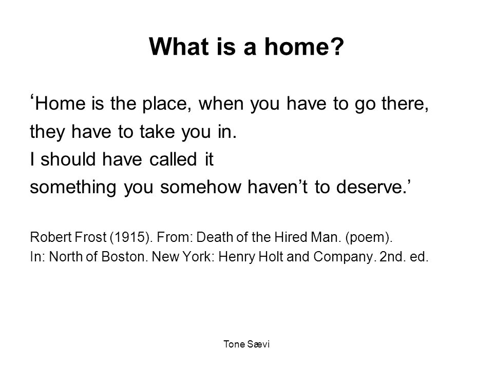 Tone Sævi What is a home. ' Home is the place, when you have to go there, they have to take you in.
