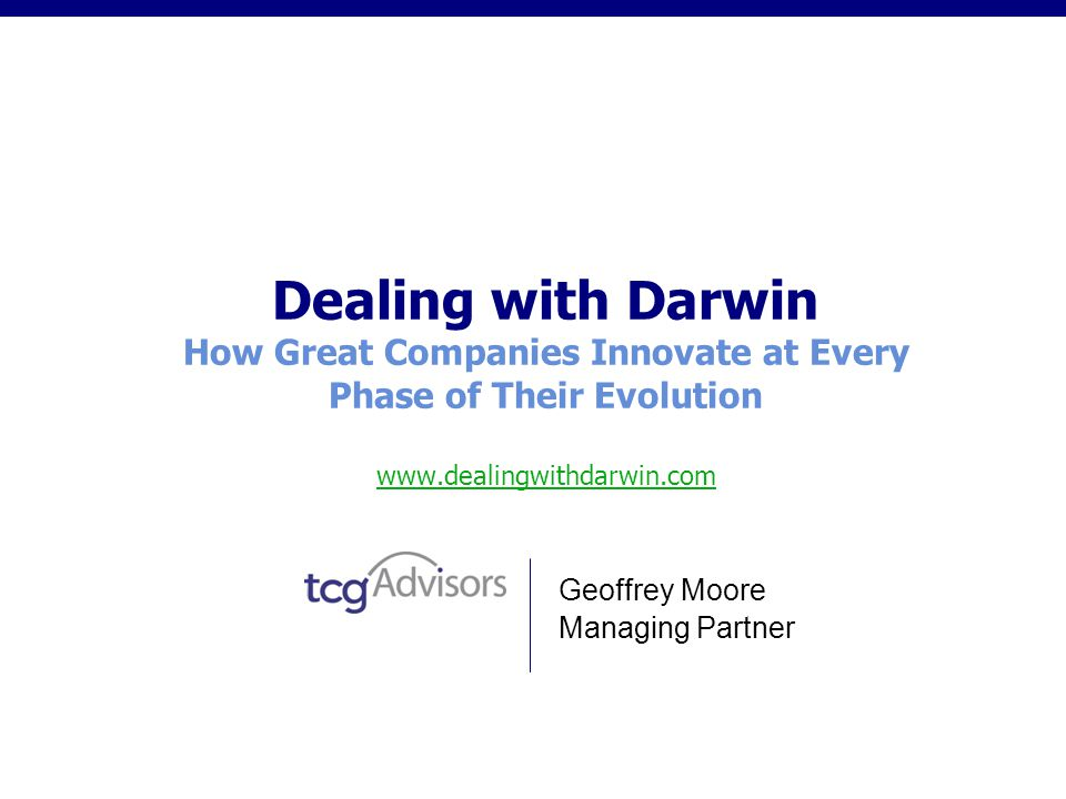 Dealing with Darwin How Great Companies Innovate at Every Phase of Their Evolution www.dealingwithdarwin.com www.dealingwithdarwin.com Geoffrey Moore Managing Partner