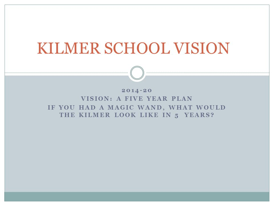 2014-20 VISION: A FIVE YEAR PLAN IF YOU HAD A MAGIC WAND, WHAT WOULD THE KILMER LOOK LIKE IN 5 YEARS.