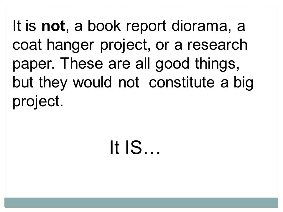 It is not, a book report diorama, a coat hanger project, or a research paper.