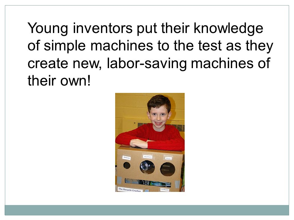 Young inventors put their knowledge of simple machines to the test as they create new, labor-saving machines of their own!