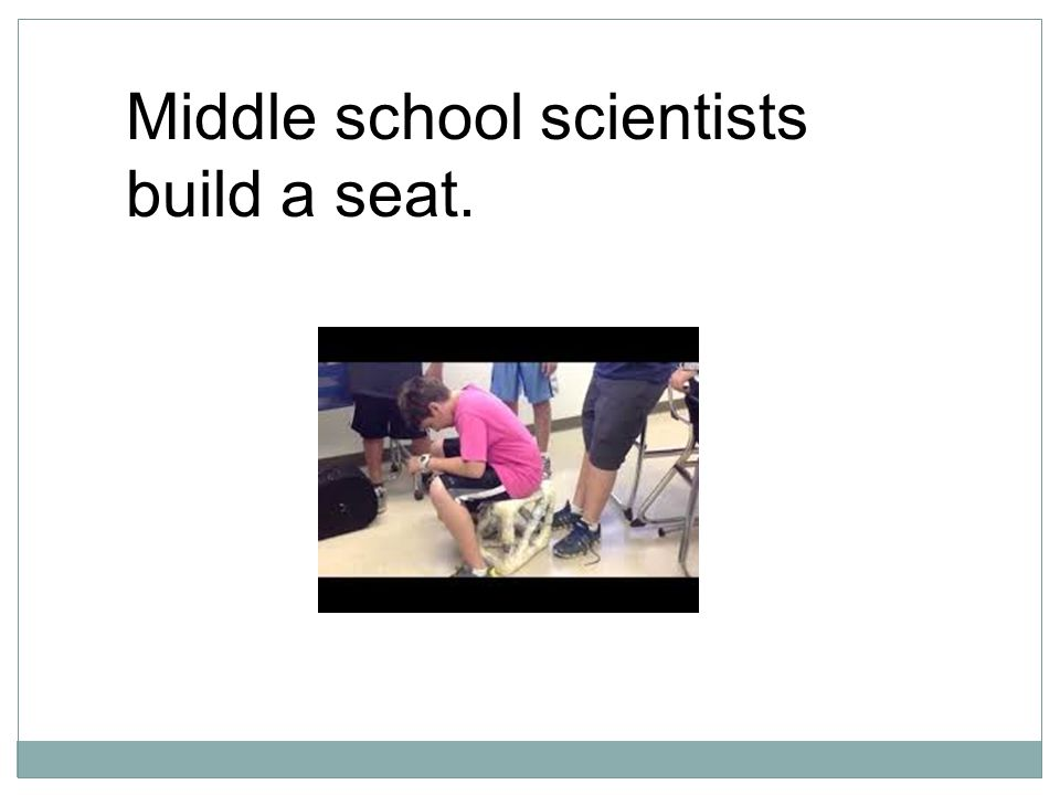 Middle school scientists build a seat.