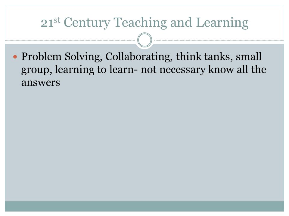 21 st Century Teaching and Learning Problem Solving, Collaborating, think tanks, small group, learning to learn- not necessary know all the answers
