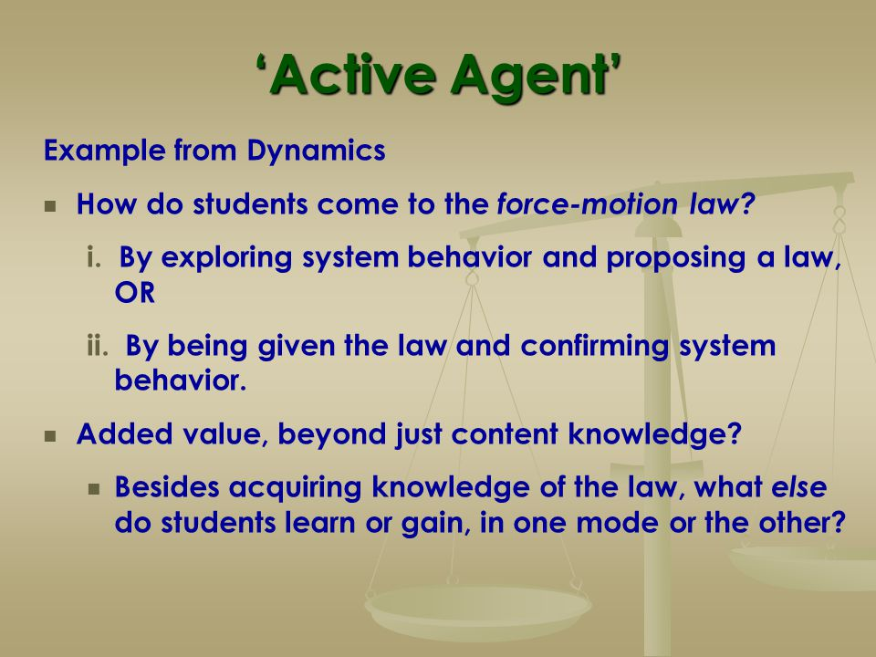 'Active Agent' Example from Dynamics How do students come to the force-motion law? i. By exploring system behavior and proposing a law, OR ii. By bein
