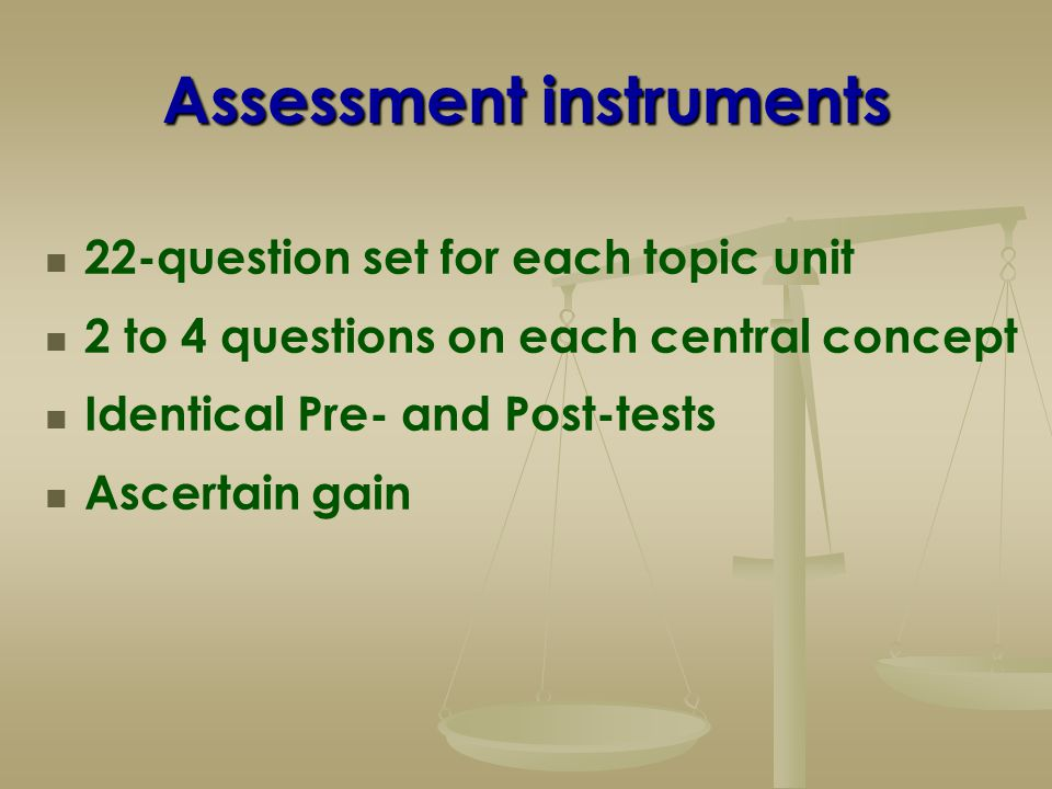 Assessment instruments 22-question set for each topic unit 2 to 4 questions on each central concept Identical Pre- and Post-tests Ascertain gain