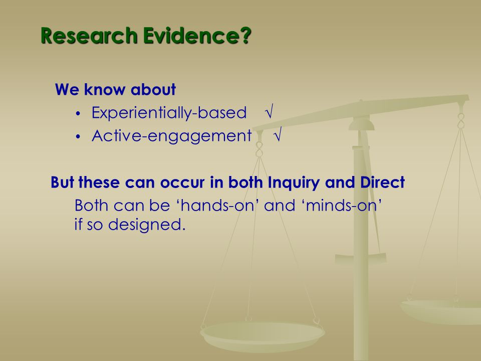 Our Question Is NOT whether active-engagement experiential-based learning of science is more effective than passive non-experiential learning But IS whether an inquiry approach or a direct approach to experientially-based instruction is more effective for science concept development …when both approaches are expertly designed and well executed This is the question our research addressed.