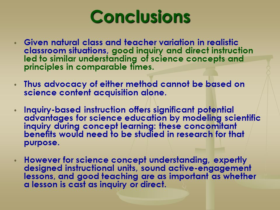 Conclusions Given natural class and teacher variation in realistic classroom situations, good inquiry and direct instruction led to similar understand