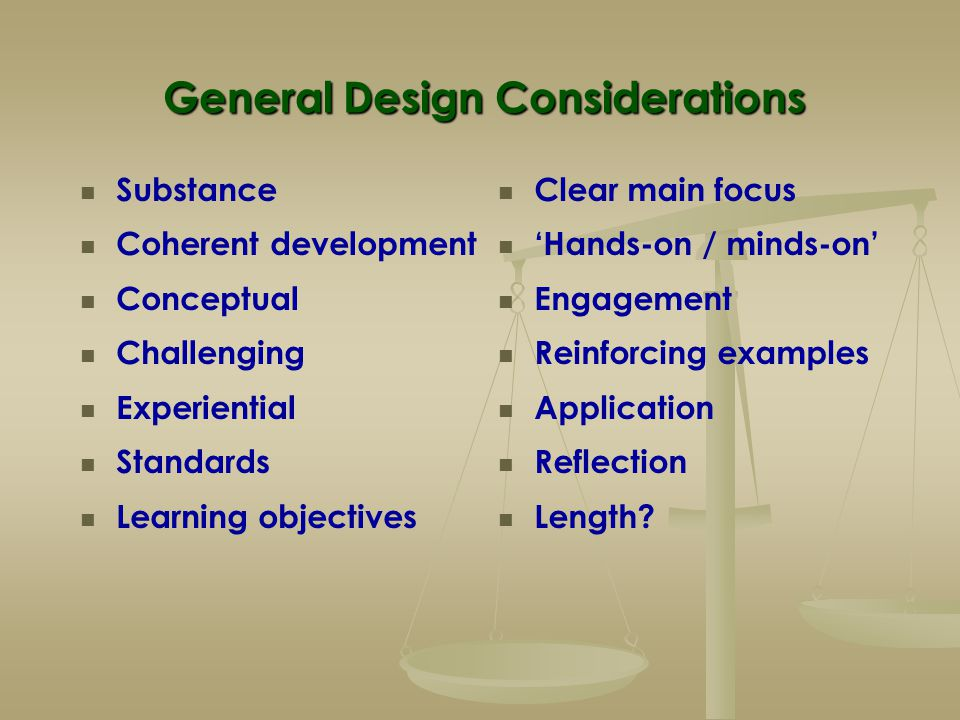 General Design Considerations Substance Coherent development Conceptual Challenging Experiential Standards Learning objectives Clear main focus 'Hands