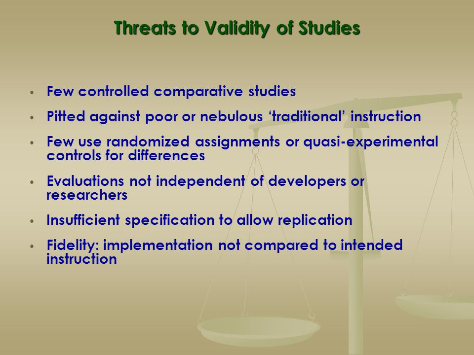 Threats to Validity of Studies Few controlled comparative studies Pitted against poor or nebulous 'traditional' instruction Few use randomized assignm