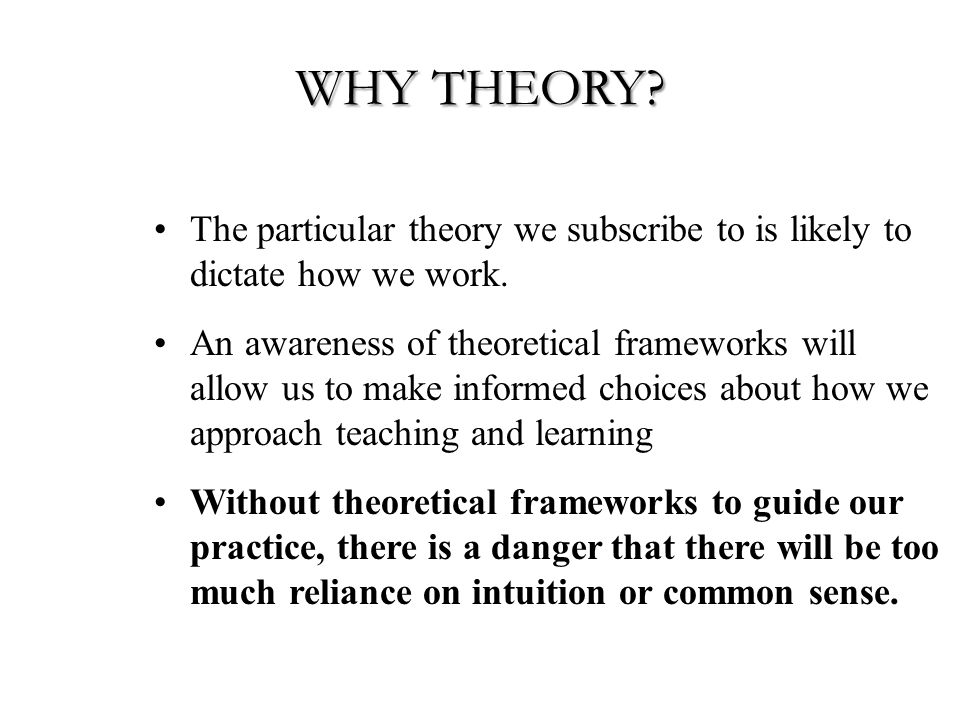 WHY THEORY. The particular theory we subscribe to is likely to dictate how we work.