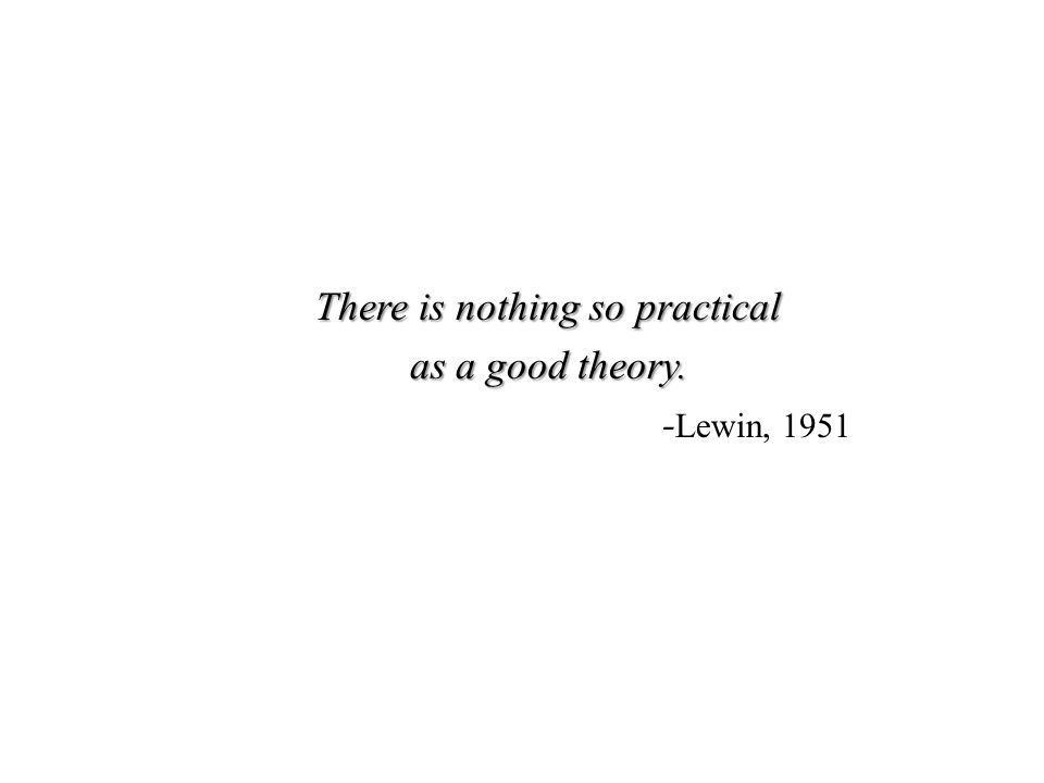 There is nothing so practical as a good theory. - Lewin, 1951