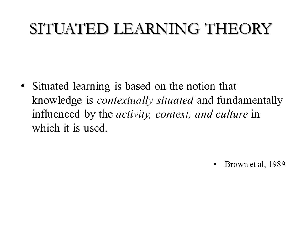 SITUATED LEARNING THEORY Situated learning is based on the notion that knowledge is contextually situated and fundamentally influenced by the activity, context, and culture in which it is used.
