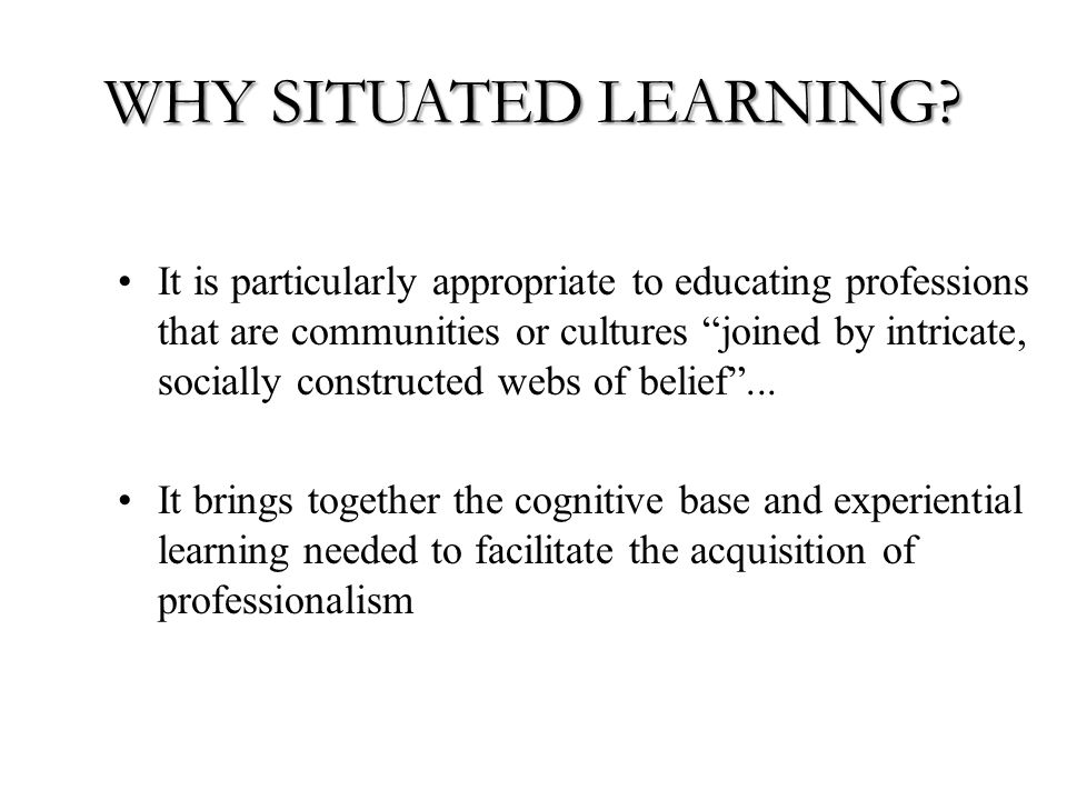 WHY SITUATED LEARNING.