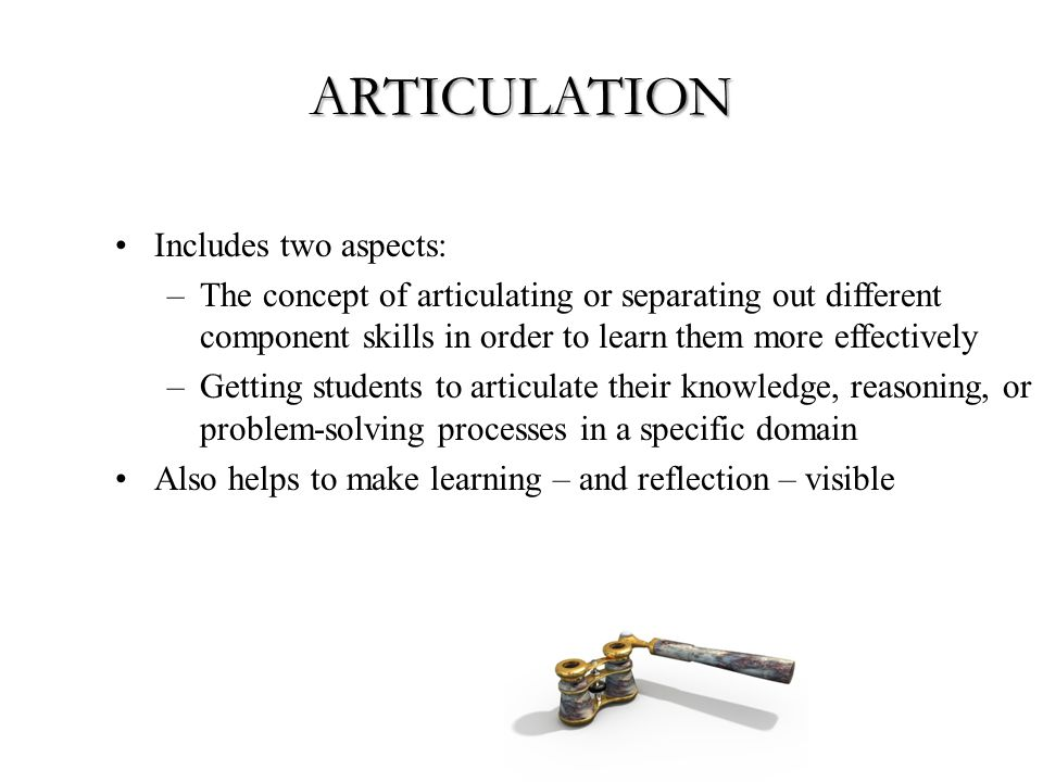 ARTICULATION Includes two aspects: –The concept of articulating or separating out different component skills in order to learn them more effectively –Getting students to articulate their knowledge, reasoning, or problem-solving processes in a specific domain Also helps to make learning – and reflection – visible