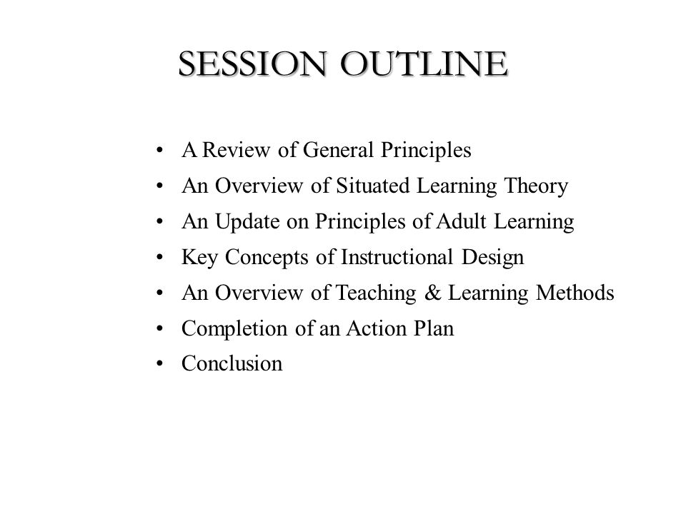SESSION OUTLINE A Review of General Principles An Overview of Situated Learning Theory An Update on Principles of Adult Learning Key Concepts of Instructional Design An Overview of Teaching & Learning Methods Completion of an Action Plan Conclusion