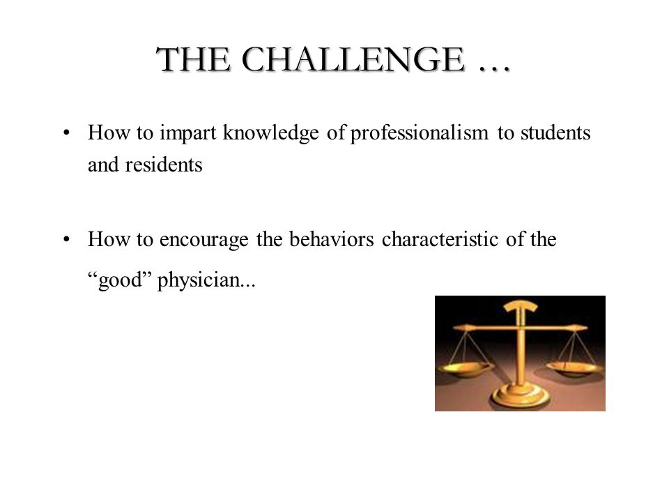 THE CHALLENGE … How to impart knowledge of professionalism to students and residents How to encourage the behaviors characteristic of the good physician...